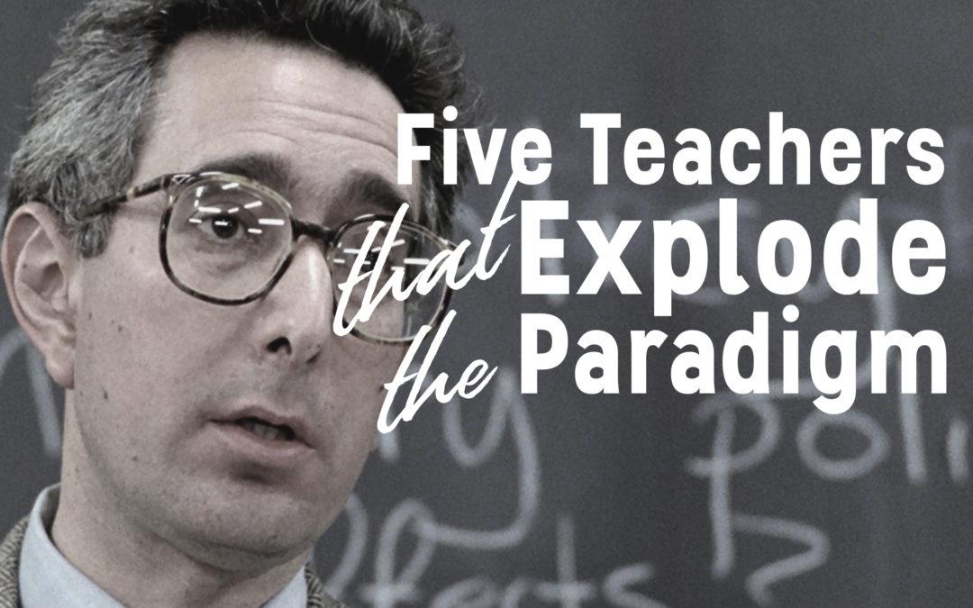 Five Teachers That Explode The Paradigm